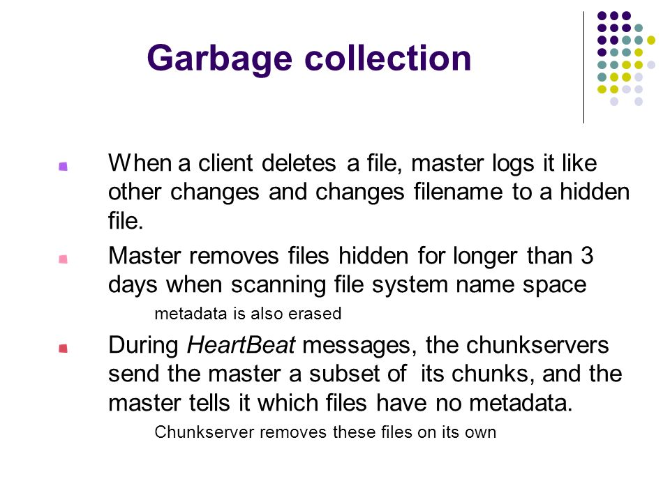 Garbage collection When a client deletes a file, master logs it like other changes and changes filename to a hidden file.