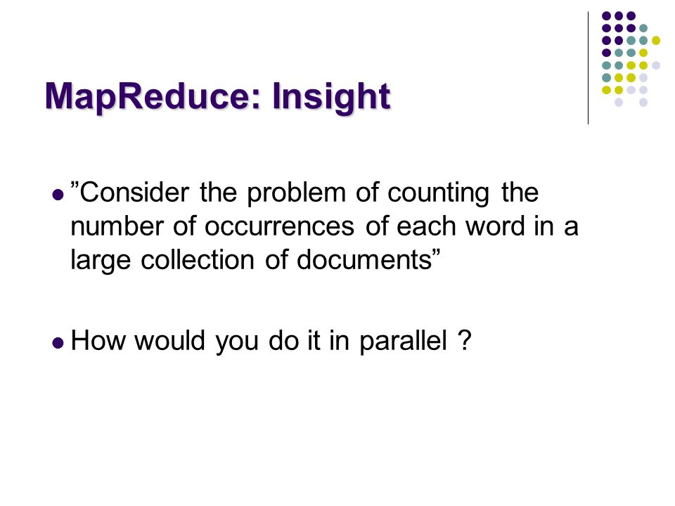 MapReduce: Insight Consider the problem of counting the number of occurrences of each word in a large collection of documents