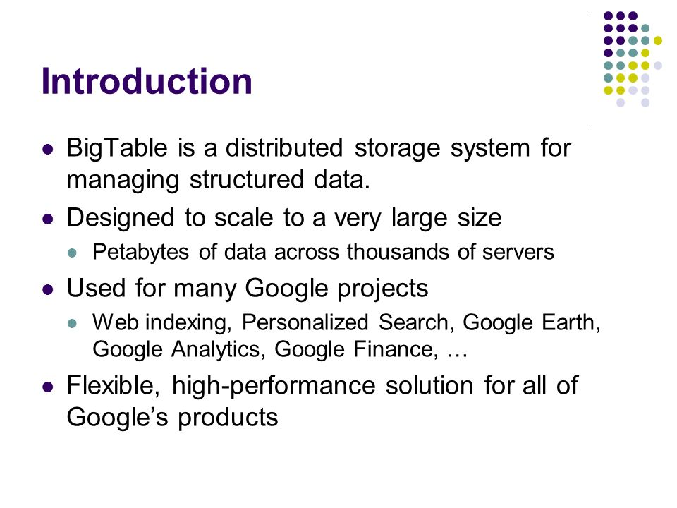 Introduction BigTable is a distributed storage system for managing structured data. Designed to scale to a very large size.