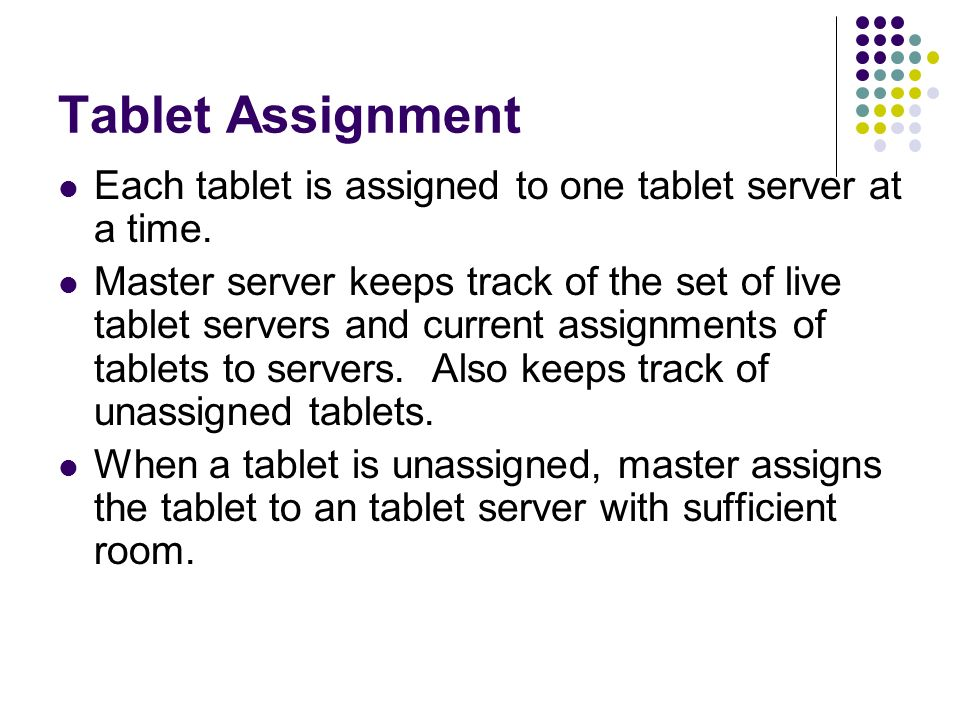 Tablet Assignment Each tablet is assigned to one tablet server at a time.