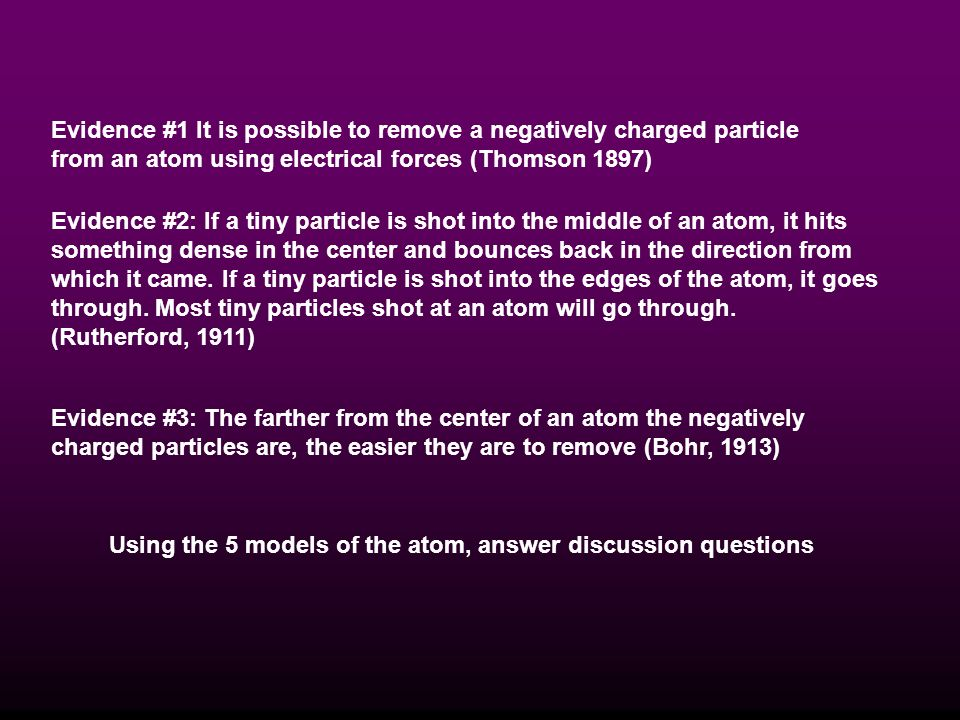 Evidence #1 It is possible to remove a negatively charged particle from an atom using electrical forces (Thomson 1897)