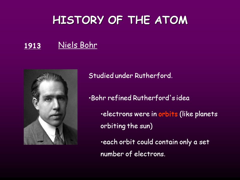 HISTORY OF THE ATOM Niels Bohr 1913 Studied under Rutherford.