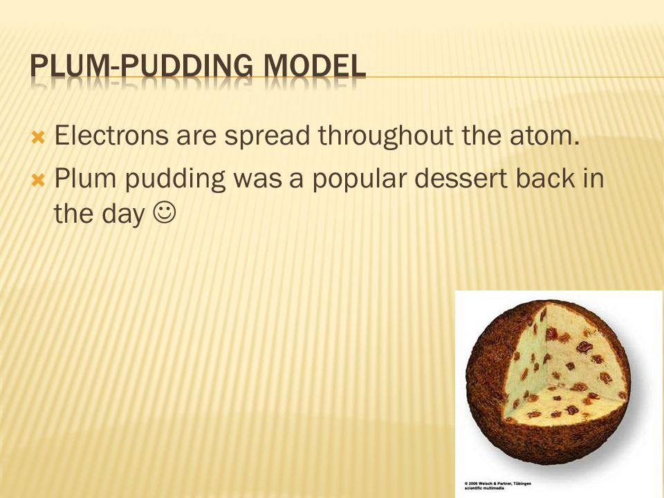 Plum-Pudding Model Electrons are spread throughout the atom.