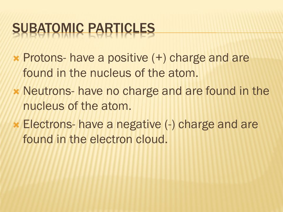 Subatomic particles Protons- have a positive (+) charge and are found in the nucleus of the atom.