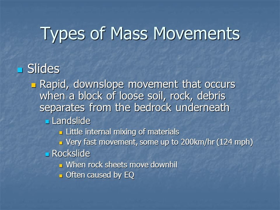 types of mass movements Three types of mass movements include falls, slides and flows a mass movement is the movement of a section of a cliff or hill down a slope due to gravity it can be triggered by heavy rains, rivers or earthquakes the name of a mass movement is determined by how much water is present and how.