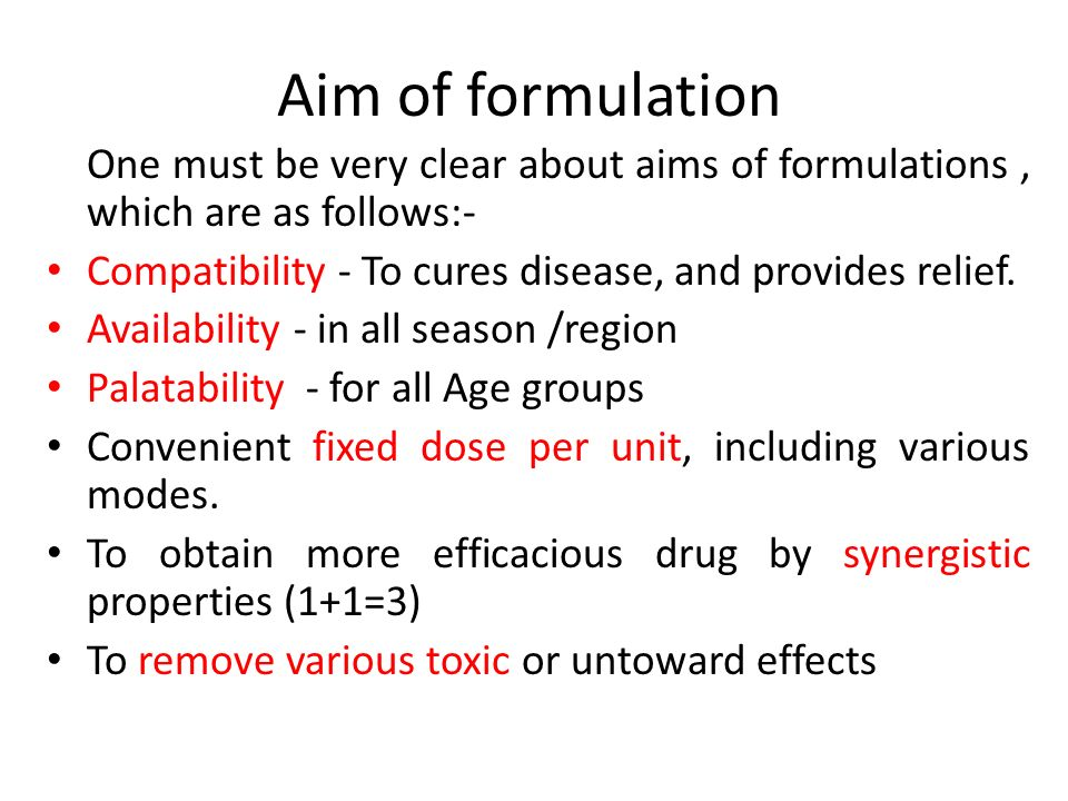 Aim of formulation One must be very clear about aims of formulations , which are as follows:- Compatibility - To cures disease, and provides relief.