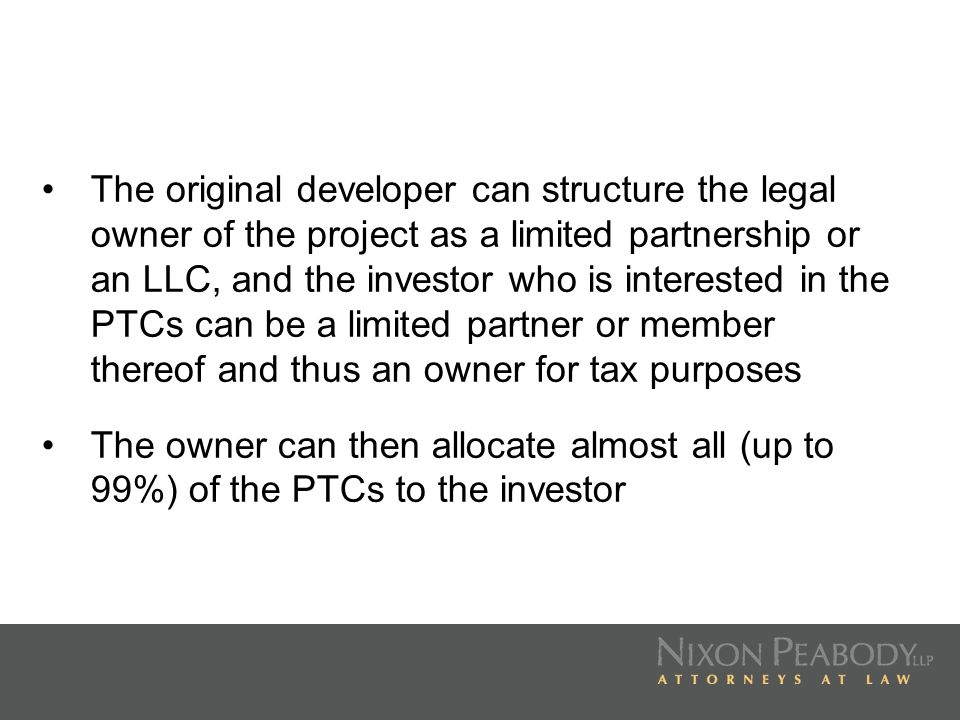 The original developer can structure the legal owner of the project as a limited partnership or an LLC, and the investor who is interested in the PTCs can be a limited partner or member thereof and thus an owner for tax purposes