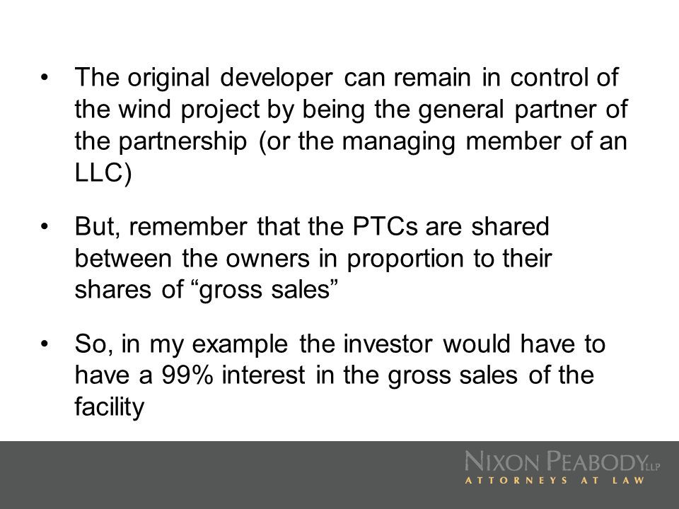 The original developer can remain in control of the wind project by being the general partner of the partnership (or the managing member of an LLC)