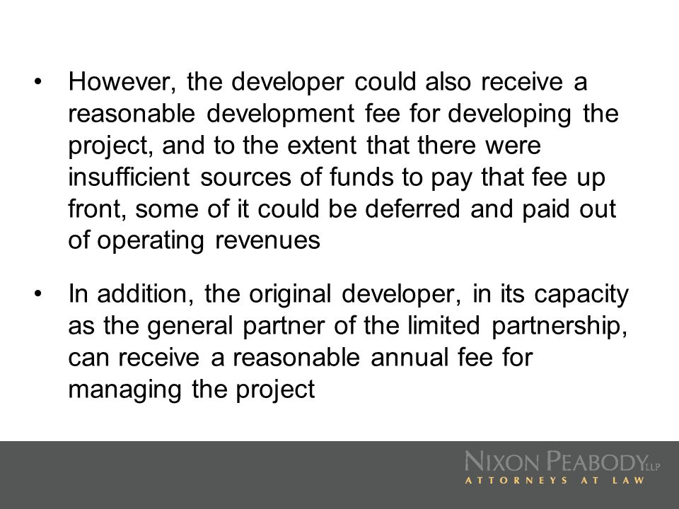 However, the developer could also receive a reasonable development fee for developing the project, and to the extent that there were insufficient sources of funds to pay that fee up front, some of it could be deferred and paid out of operating revenues