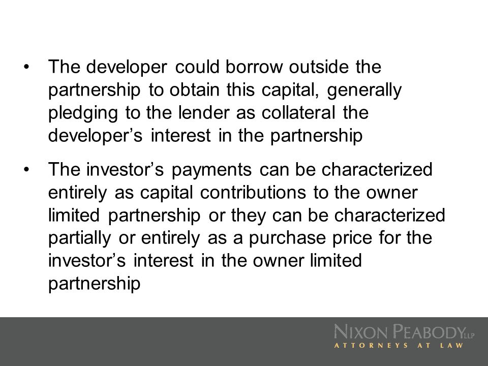 The developer could borrow outside the partnership to obtain this capital, generally pledging to the lender as collateral the developer's interest in the partnership