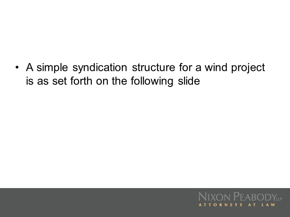 A simple syndication structure for a wind project is as set forth on the following slide