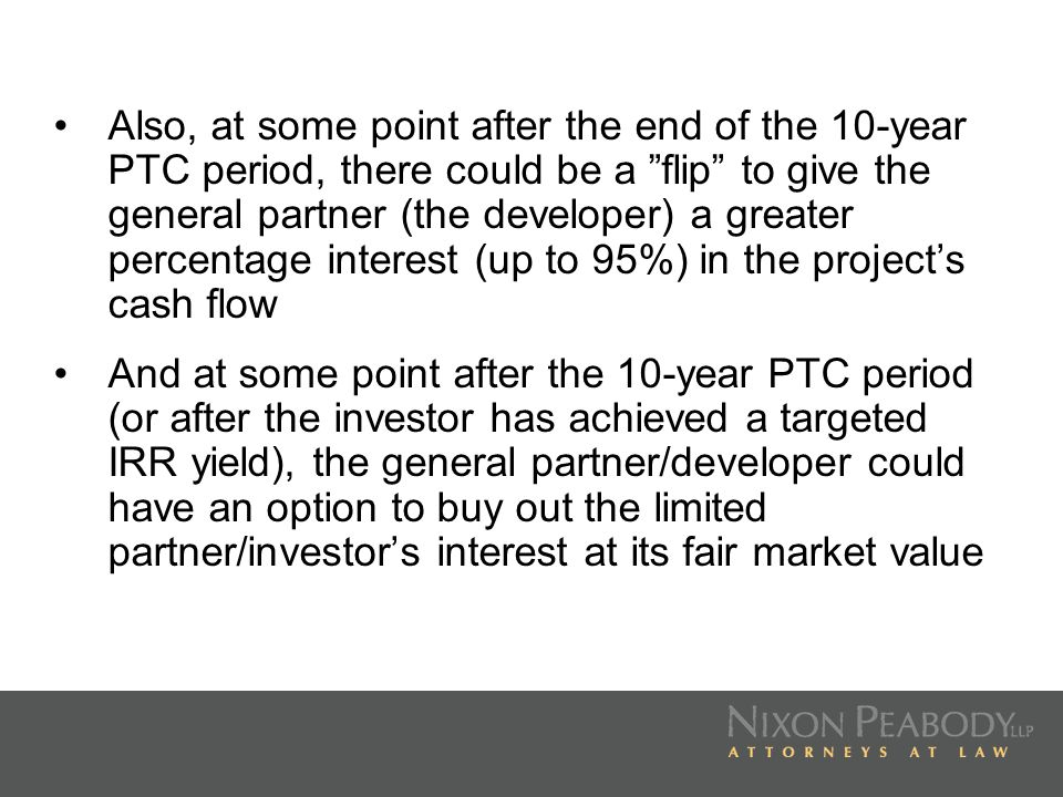 Also, at some point after the end of the 10-year PTC period, there could be a flip to give the general partner (the developer) a greater percentage interest (up to 95%) in the project's cash flow