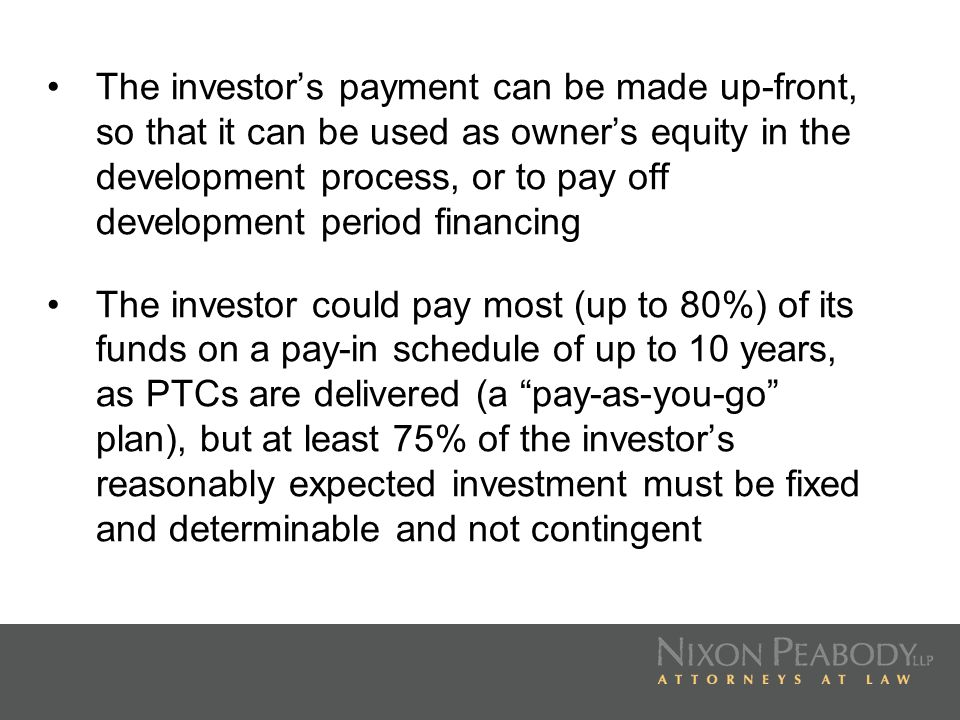 The investor's payment can be made up-front, so that it can be used as owner's equity in the development process, or to pay off development period financing