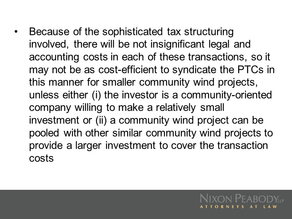 Because of the sophisticated tax structuring involved, there will be not insignificant legal and accounting costs in each of these transactions, so it may not be as cost-efficient to syndicate the PTCs in this manner for smaller community wind projects, unless either (i) the investor is a community-oriented company willing to make a relatively small investment or (ii) a community wind project can be pooled with other similar community wind projects to provide a larger investment to cover the transaction costs