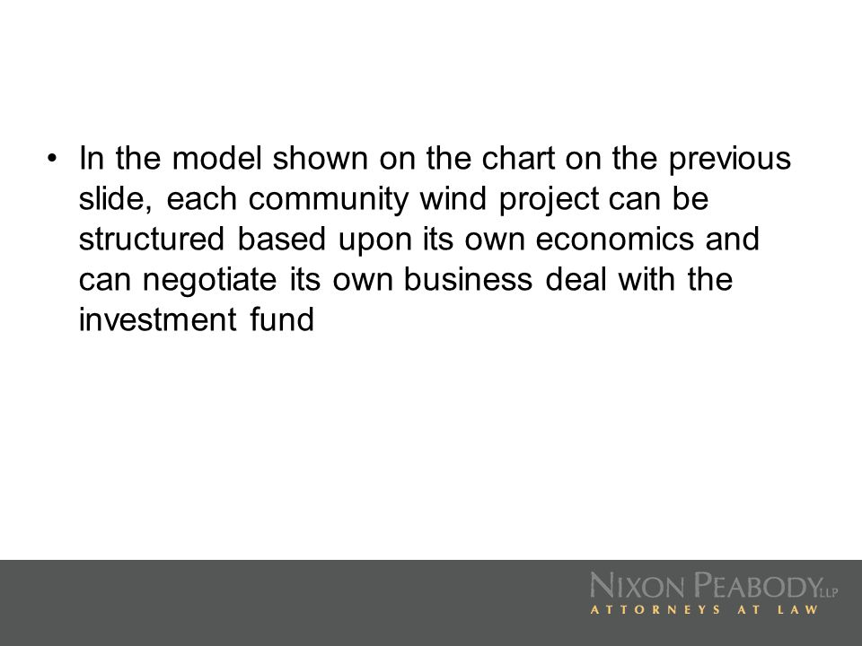 In the model shown on the chart on the previous slide, each community wind project can be structured based upon its own economics and can negotiate its own business deal with the investment fund