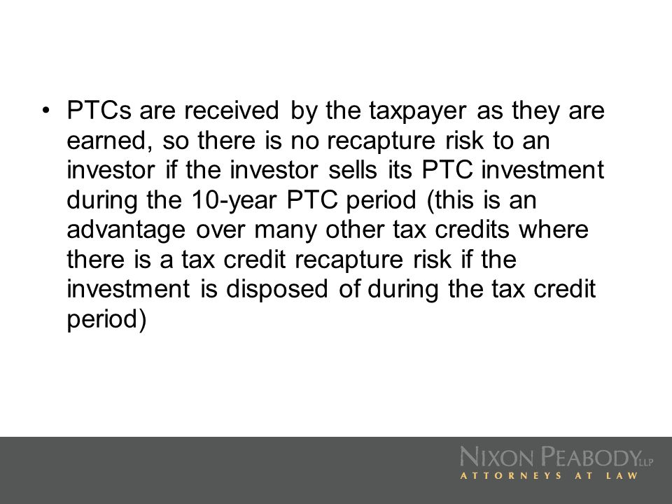 PTCs are received by the taxpayer as they are earned, so there is no recapture risk to an investor if the investor sells its PTC investment during the 10-year PTC period (this is an advantage over many other tax credits where there is a tax credit recapture risk if the investment is disposed of during the tax credit period)