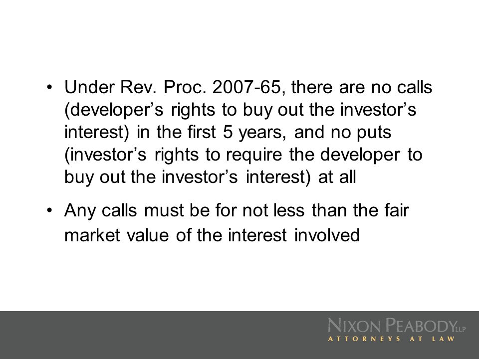 Under Rev. Proc. 2007-65, there are no calls (developer's rights to buy out the investor's interest) in the first 5 years, and no puts (investor's rights to require the developer to buy out the investor's interest) at all