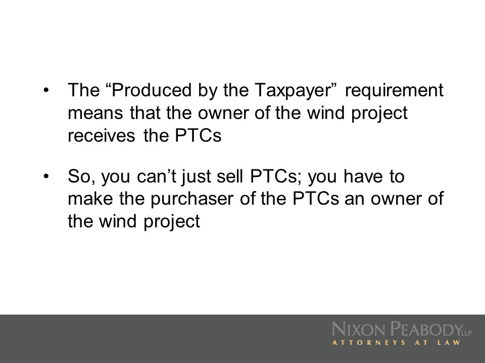The Produced by the Taxpayer requirement means that the owner of the wind project receives the PTCs