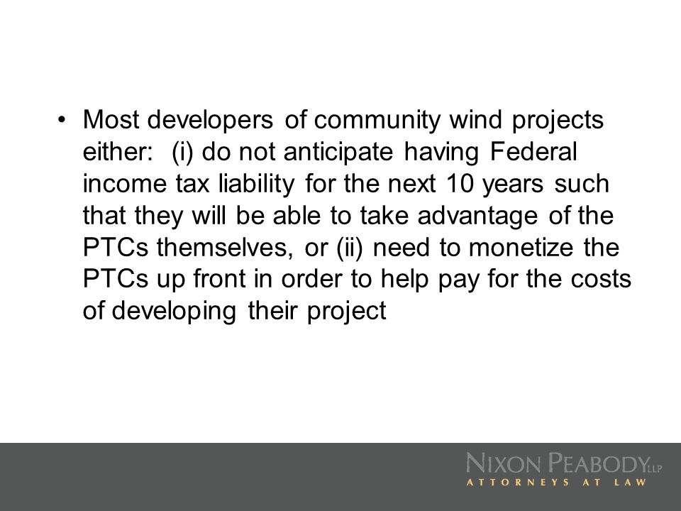 Most developers of community wind projects either: (i) do not anticipate having Federal income tax liability for the next 10 years such that they will be able to take advantage of the PTCs themselves, or (ii) need to monetize the PTCs up front in order to help pay for the costs of developing their project