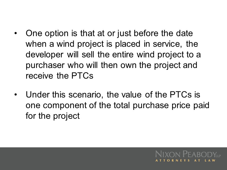 One option is that at or just before the date when a wind project is placed in service, the developer will sell the entire wind project to a purchaser who will then own the project and receive the PTCs