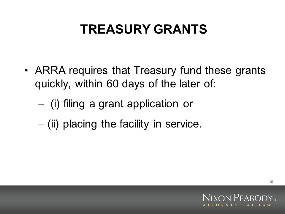 TREASURY GRANTS ARRA requires that Treasury fund these grants quickly, within 60 days of the later of: