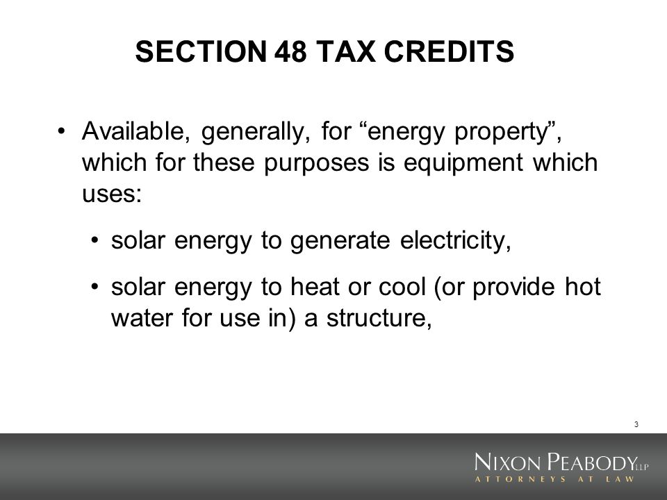 SECTION 48 TAX CREDITS Available, generally, for energy property , which for these purposes is equipment which uses: