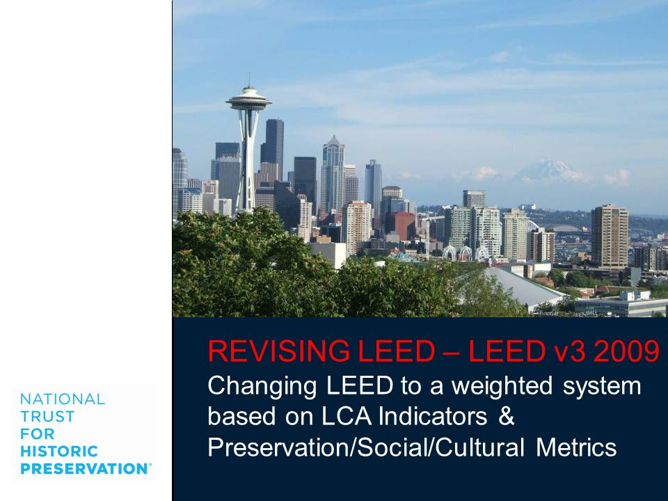 REVISING LEED – LEED v3 2009 Changing LEED to a weighted system based on LCA Indicators & Preservation/Social/Cultural Metrics.