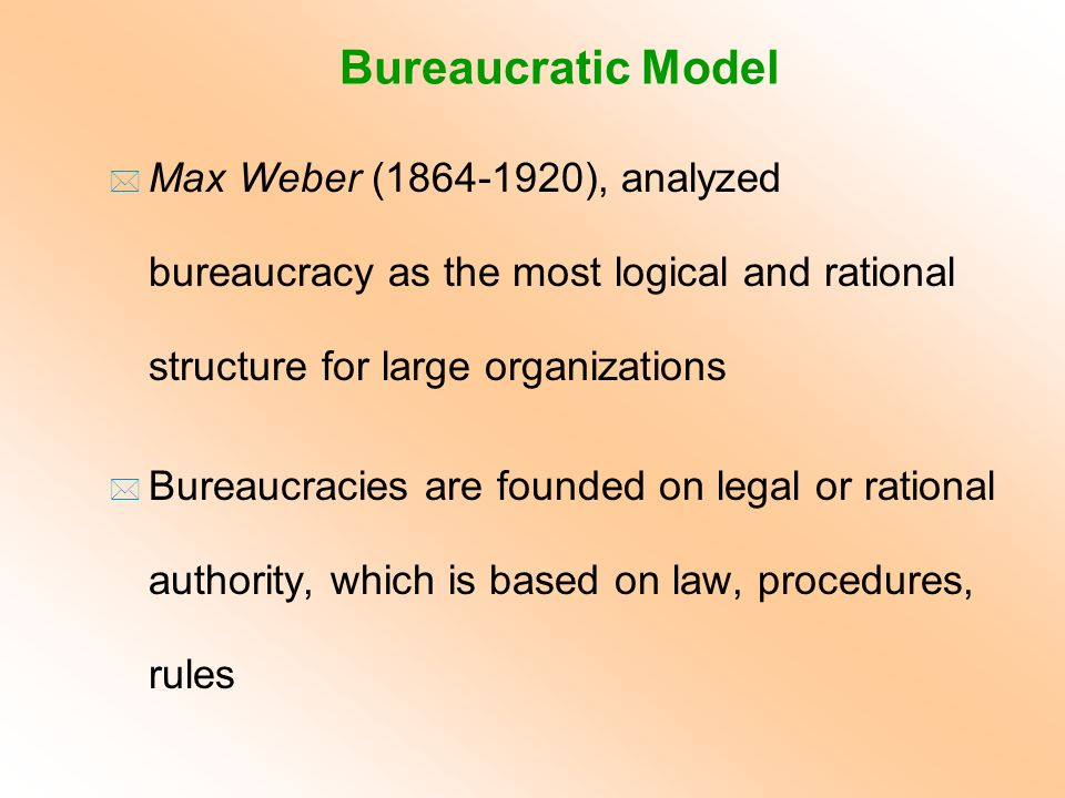 Bureaucratic Model Max Weber (1864-1920), analyzed bureaucracy as the most logical and rational structure for large organizations.