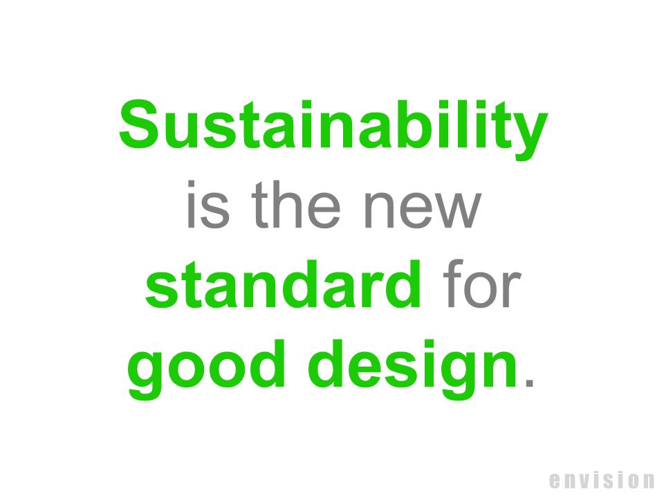 Sustainability is the new standard for good design. e n v i s i o n