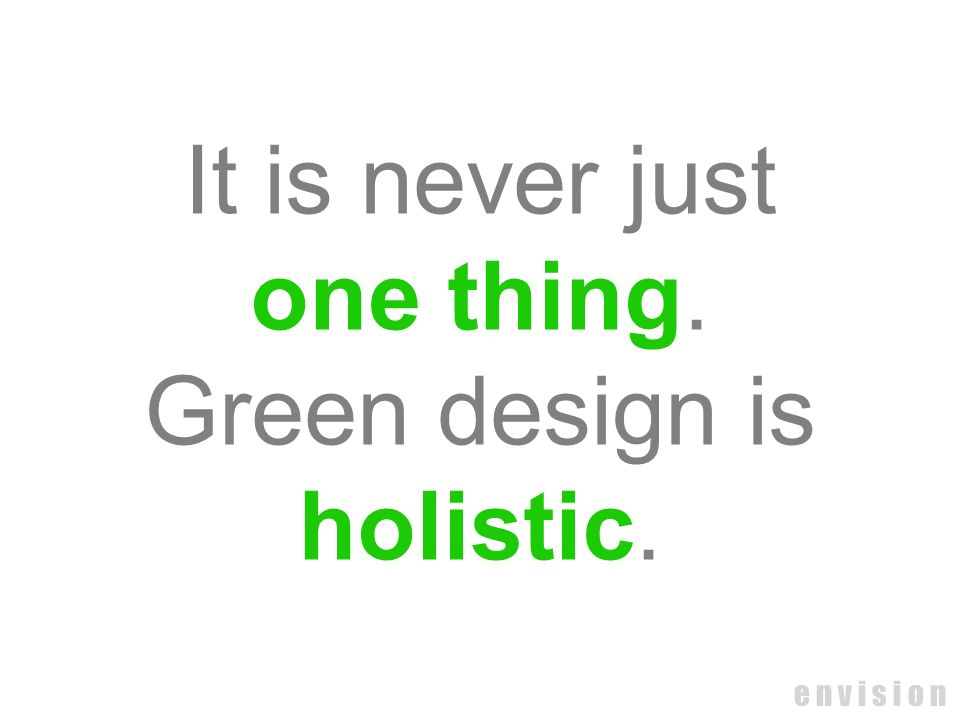 It is never just one thing. Green design is holistic. e n v i s i o n