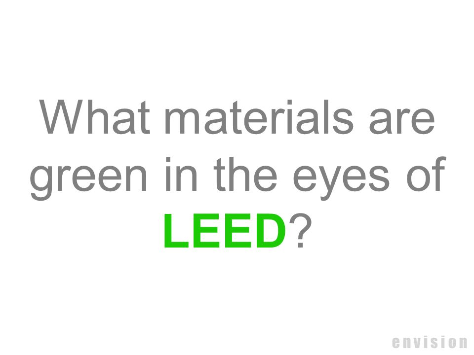 What materials are green in the eyes of LEED e n v i s i o n