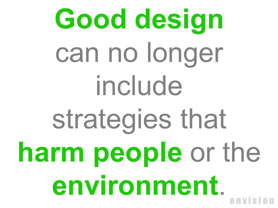 Good design can no longer include strategies that harm people or the