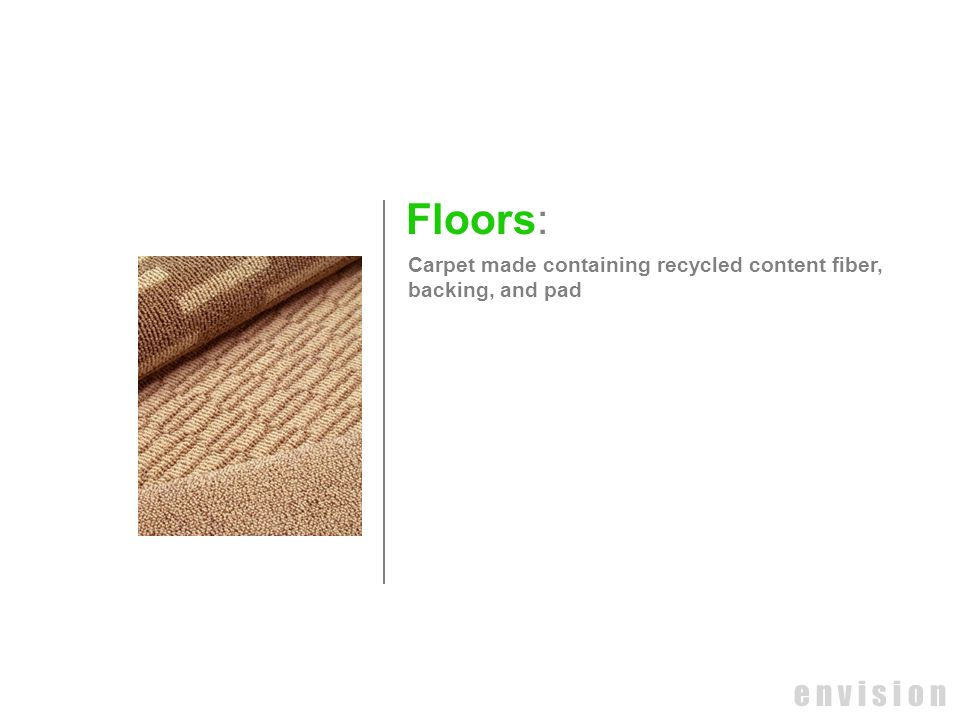 Floors: Carpet made containing recycled content fiber, backing, and pad e n v i s i o n