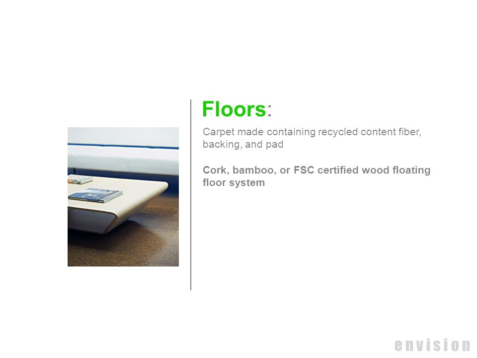 Floors: Carpet made containing recycled content fiber, backing, and pad. Cork, bamboo, or FSC certified wood floating.