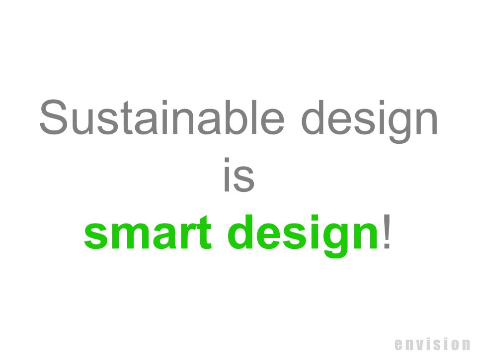 Sustainable design is smart design! e n v i s i o n