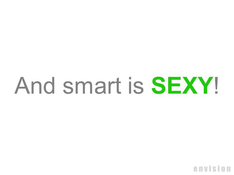 And smart is SEXY! e n v i s i o n