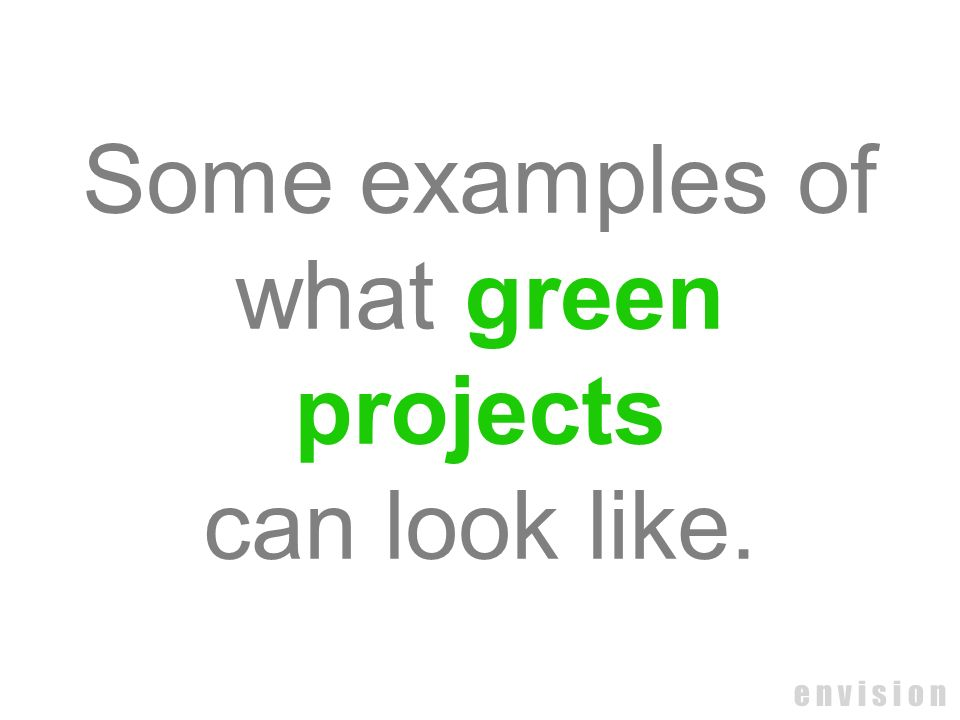Some examples of what green projects can look like. e n v i s i o n