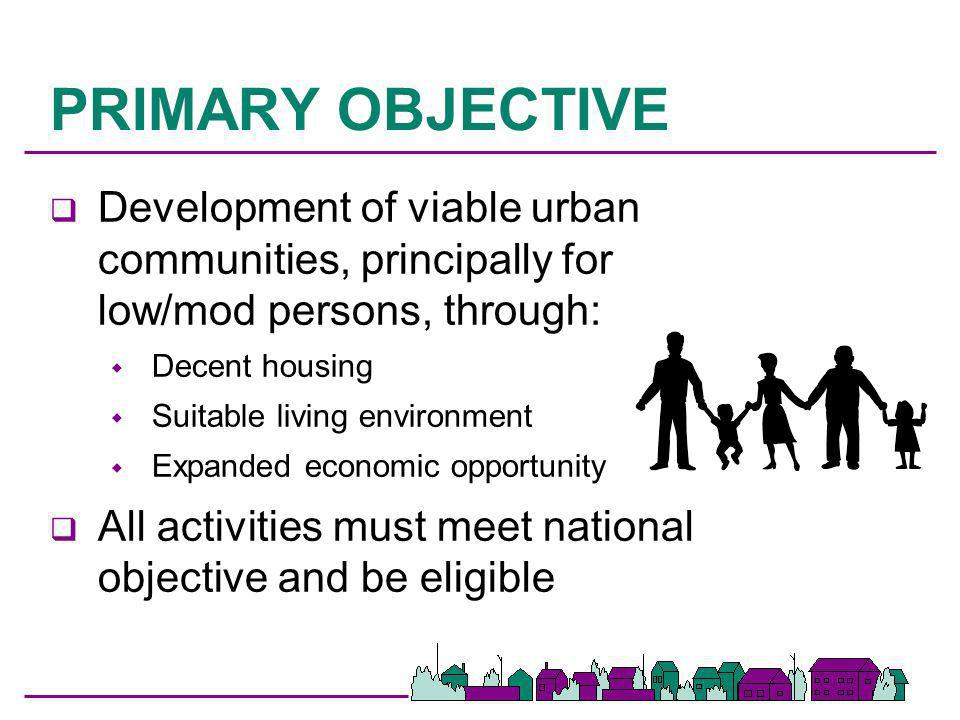 PRIMARY OBJECTIVE Development of viable urban communities, principally for low/mod persons, through: