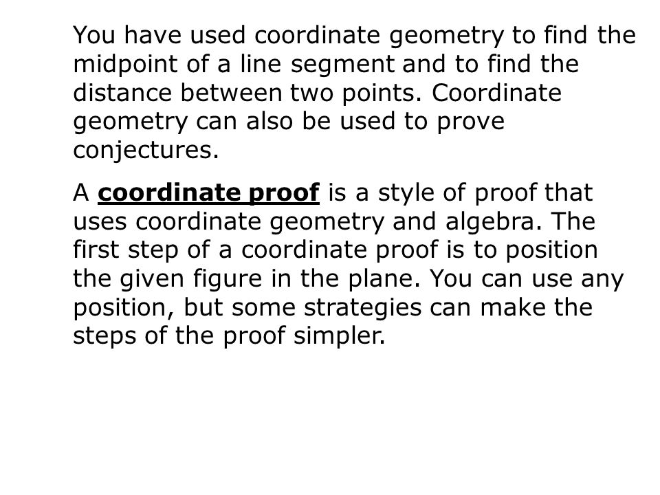 You have used coordinate geometry to find the midpoint of a line segment and to find the distance between two points. Coordinate geometry can also be used to prove conjectures.