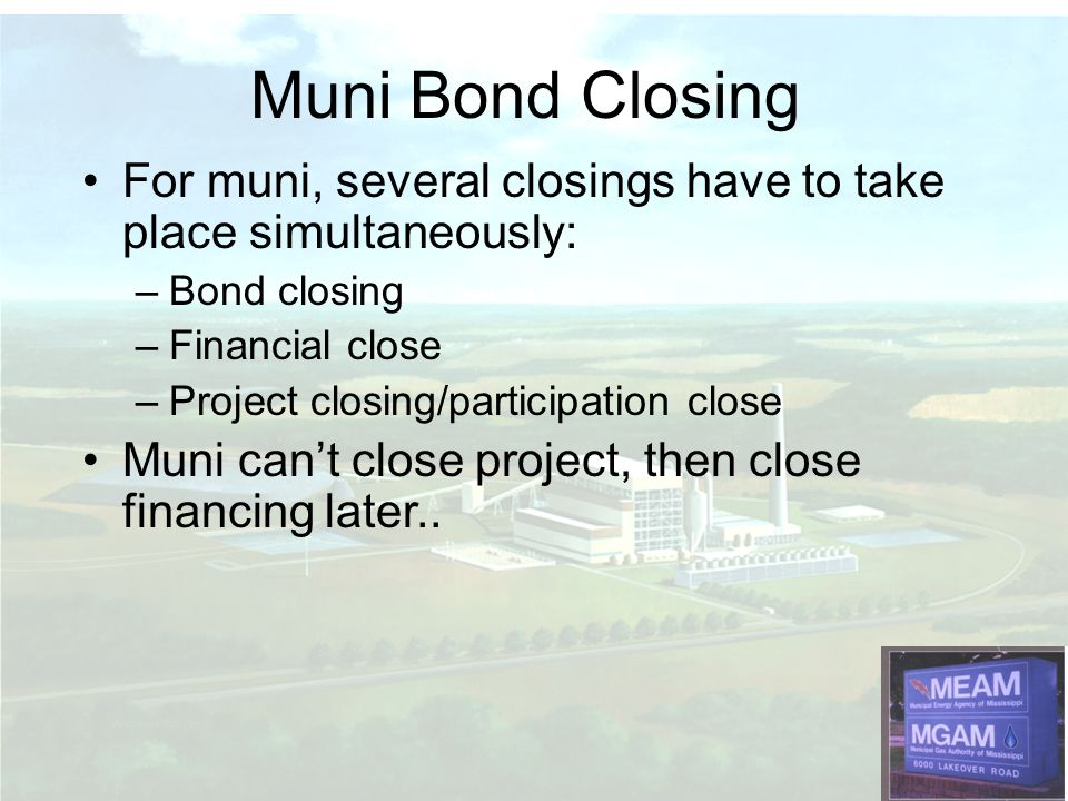 Muni Bond Closing For muni, several closings have to take place simultaneously: Bond closing. Financial close.