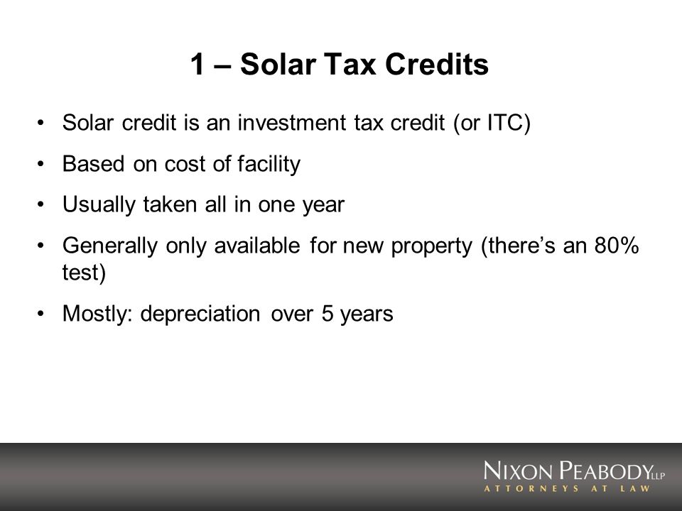 1 – Solar Tax Credits Solar credit is an investment tax credit (or ITC) Based on cost of facility.