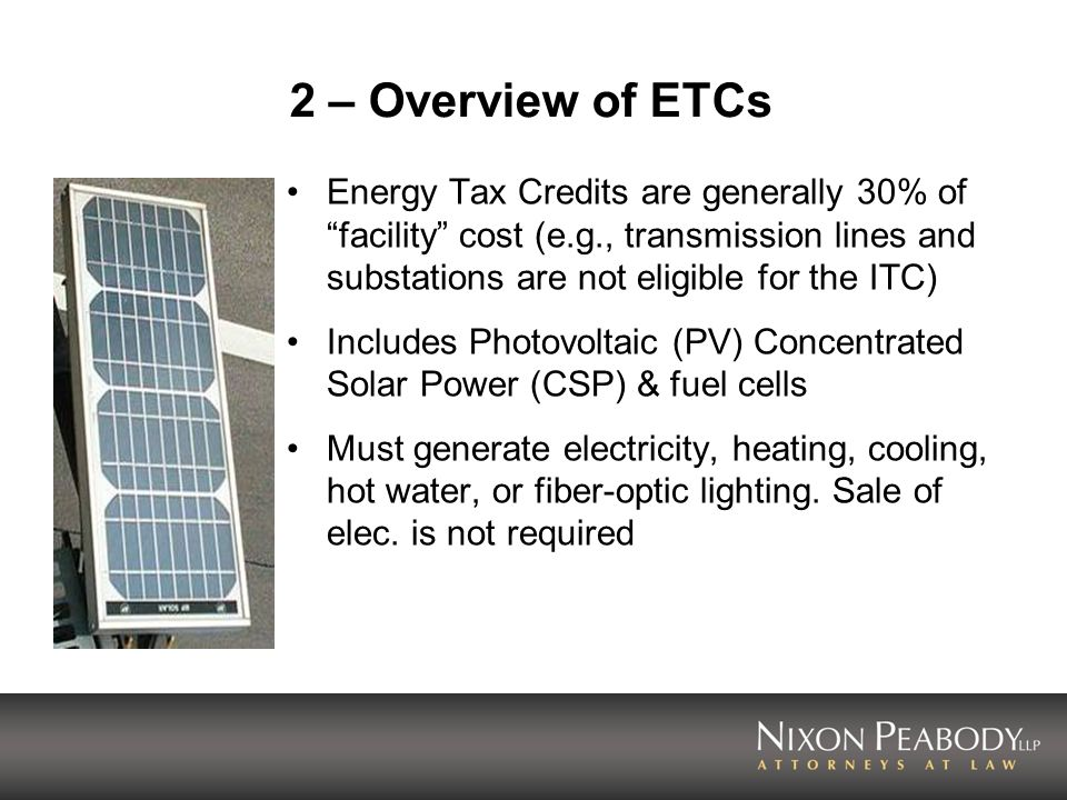 2 – Overview of ETCs Energy Tax Credits are generally 30% of facility cost (e.g., transmission lines and substations are not eligible for the ITC)