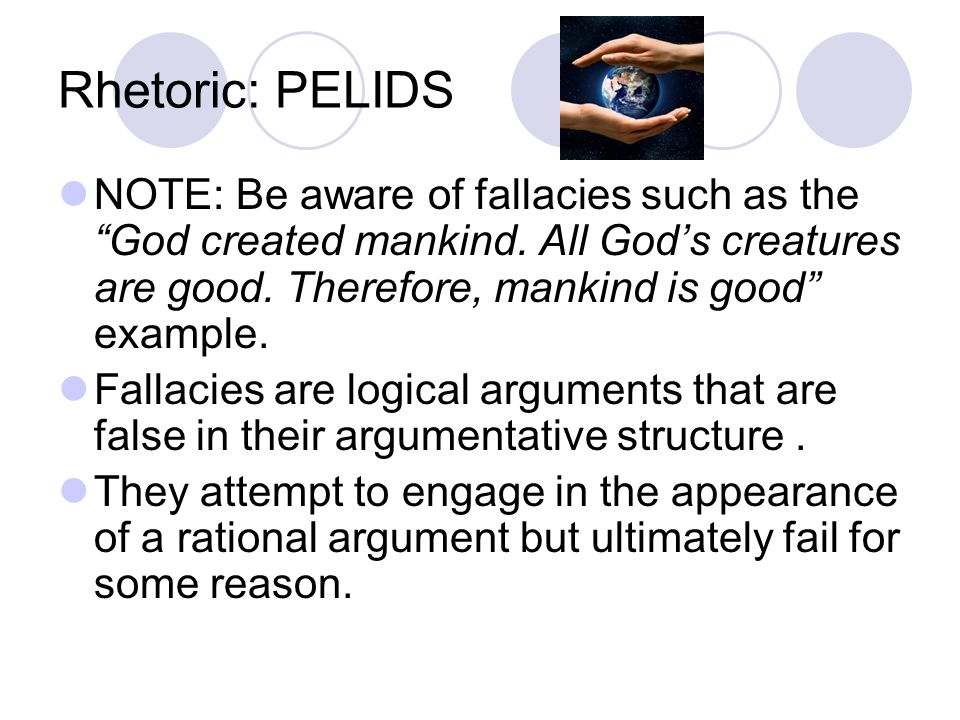 Rhetoric: PELIDS NOTE: Be aware of fallacies such as the God created mankind. All God's creatures are good. Therefore, mankind is good example.