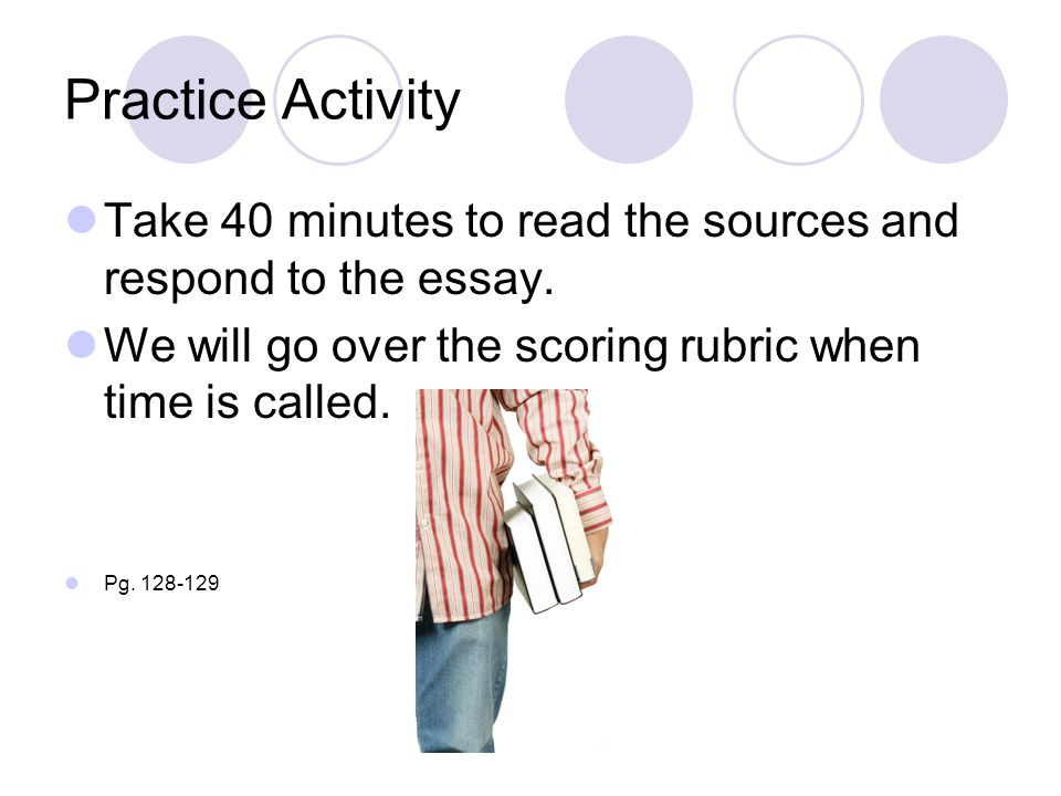 Practice Activity Take 40 minutes to read the sources and respond to the essay. We will go over the scoring rubric when time is called.