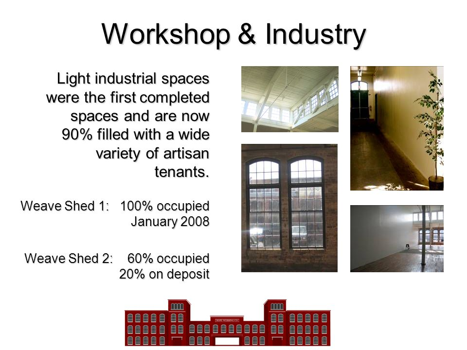 Workshop & Industry Light industrial spaces were the first completed spaces and are now 90% filled with a wide variety of artisan tenants.