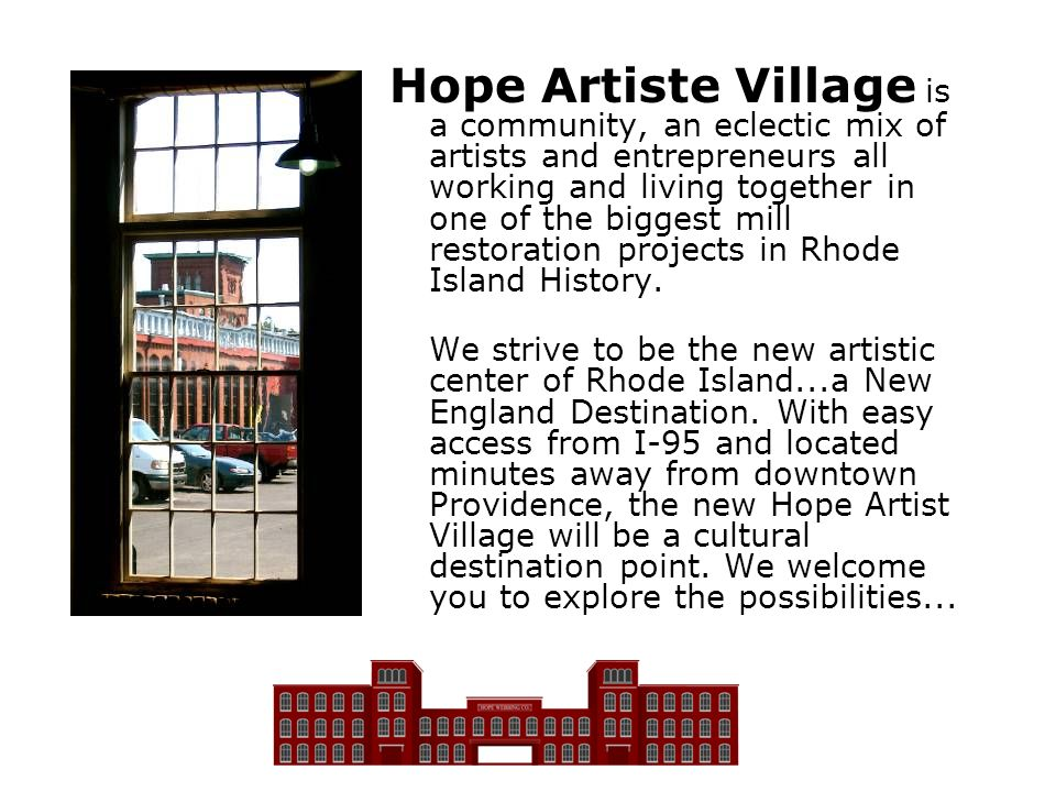 Hope Artiste Village is a community, an eclectic mix of artists and entrepreneurs all working and living together in one of the biggest mill restoration projects in Rhode Island History.