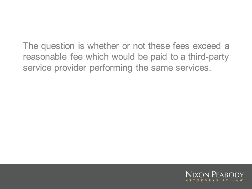 The question is whether or not these fees exceed a reasonable fee which would be paid to a third-party service provider performing the same services.