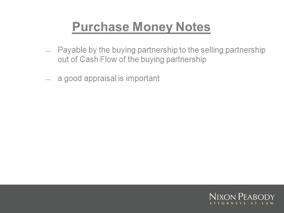Purchase Money Notes Payable by the buying partnership to the selling partnership out of Cash Flow of the buying partnership.