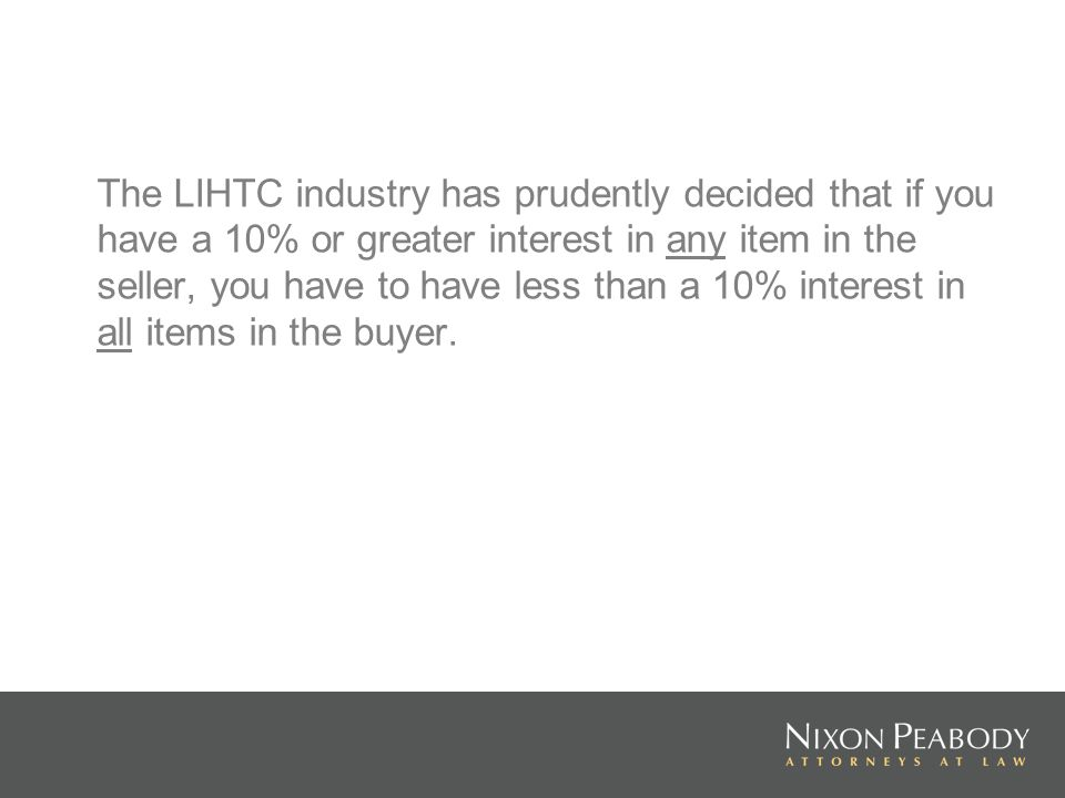 The LIHTC industry has prudently decided that if you have a 10% or greater interest in any item in the seller, you have to have less than a 10% interest in all items in the buyer.