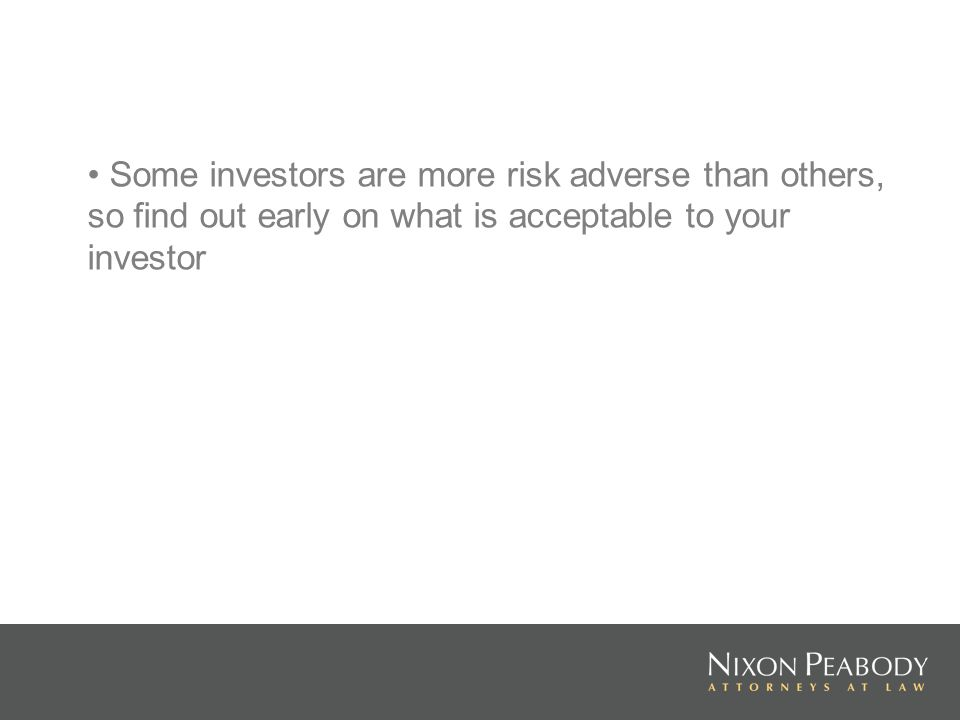 Some investors are more risk adverse than others, so find out early on what is acceptable to your investor